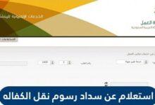 استعلام عن سداد رسوم نقل الكفالة من وزارة العمل السعودية 2021